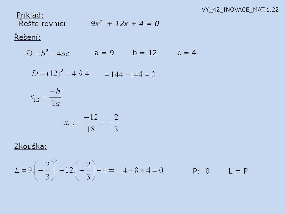 Příklad: Řešte rovnici 9x 2 + 12x + 4 = 0 Řešení: a = 9b = 12c = 4 Zkouška: P: 0L = P VY_42_INOVACE_MAT.1.22