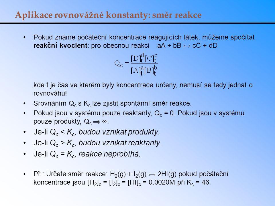 Aplikace rovnovážné konstanty: směr reakce Pokud známe počáteční koncentrace reagujících látek, můžeme spočítat reakční kvocient: pro obecnou reakci a