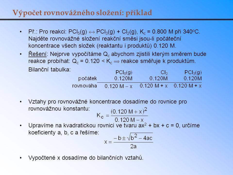 Př.: Pro reakci: PCl 5 (g)  PCl 3 (g) + Cl 2 (g), K c = 0.800 M při 340 o C. Najděte rovnovážné složení reakční směsi jsou-li počáteční koncentrace v