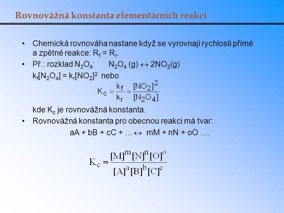 Rovnovážná konstanta elementárních reakcí Chemická rovnováha nastane když se vyrovnají rychlosti přímé a zpětné reakce: R f = R r. Př.: rozklad N 2 O