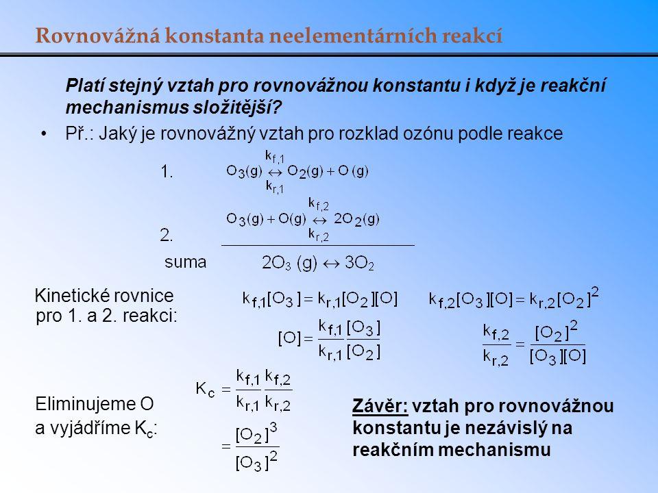 Rovnovážná konstanta neelementárních reakcí Platí stejný vztah pro rovnovážnou konstantu i když je reakční mechanismus složitější? Př.: Jaký je rovnov