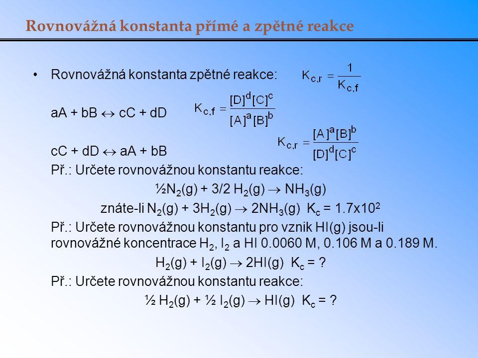 Rovnovážná konstanta přímé a zpětné reakce Rovnovážná konstanta zpětné reakce: aA + bB  cC + dD cC + dD  aA + bB Př.: Určete rovnovážnou konstantu r