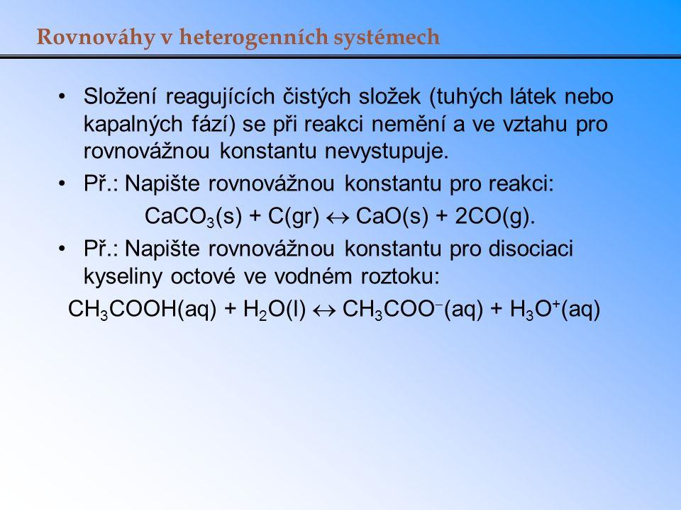 Rovnováhy v heterogenních systémech Složení reagujících čistých složek (tuhých látek nebo kapalných fází) se při reakci nemění a ve vztahu pro rovnová