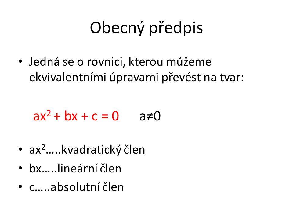 Obecný předpis Jedná se o rovnici, kterou můžeme ekvivalentními úpravami převést na tvar: ax 2 + bx + c = 0 a≠0 ax 2 …..kvadratický člen bx…..lineární člen c…..absolutní člen