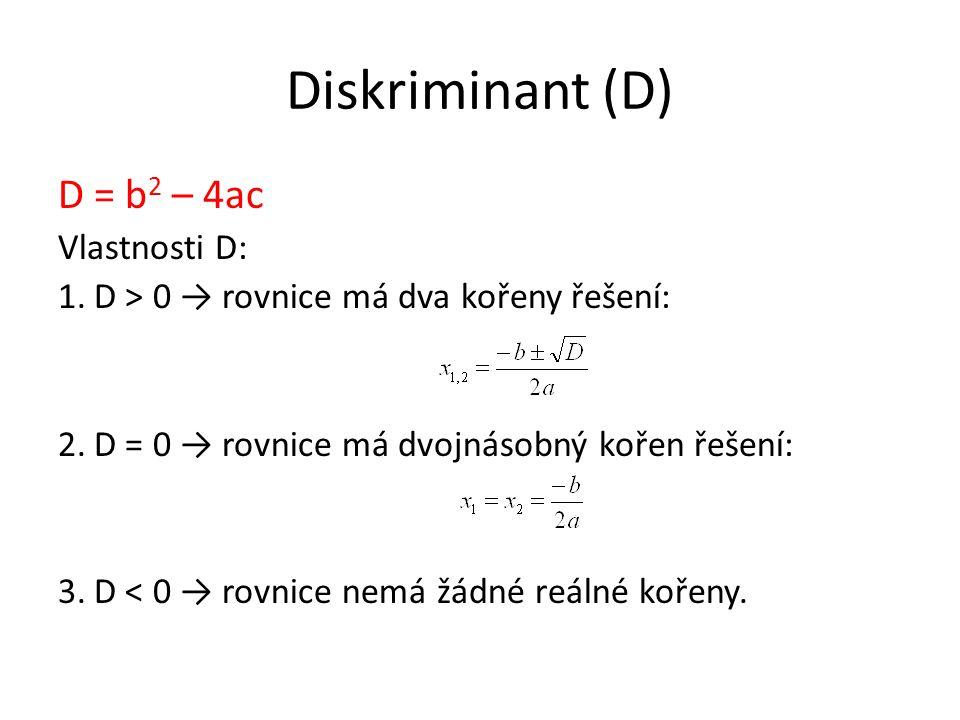 Diskriminant (D) D = b 2 – 4ac Vlastnosti D: 1.D > 0 → rovnice má dva kořeny řešení: 2.D = 0 → rovnice má dvojnásobný kořen řešení: 3.D < 0 → rovnice nemá žádné reálné kořeny.