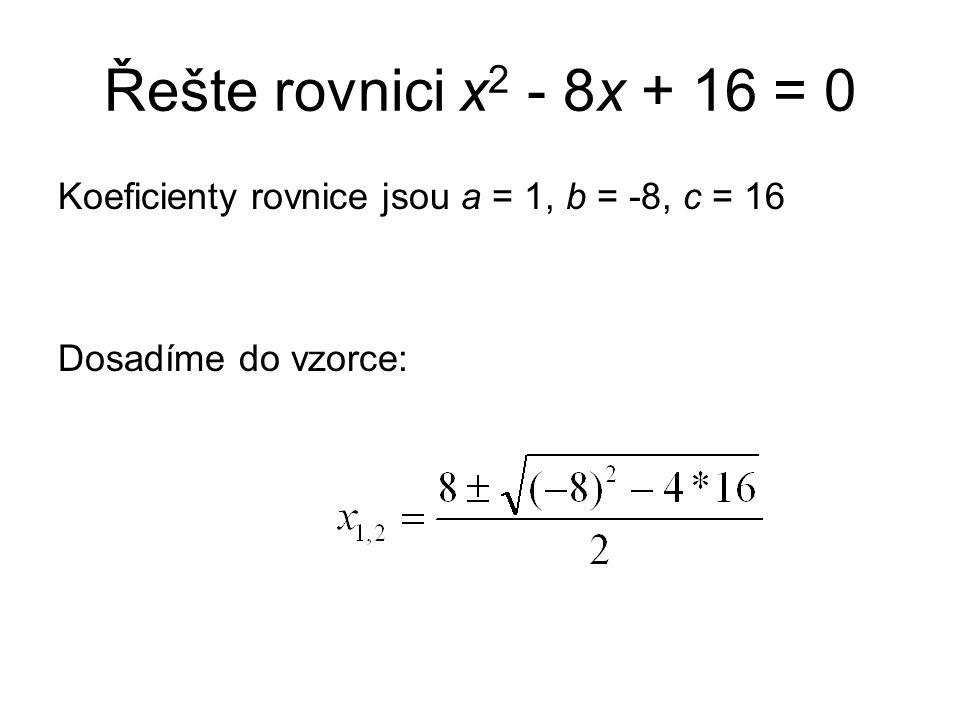 Řešte rovnici x 2 - 8x + 16 = 0 Koeficienty rovnice jsou a = 1, b = -8, c = 16 Dosadíme do vzorce:
