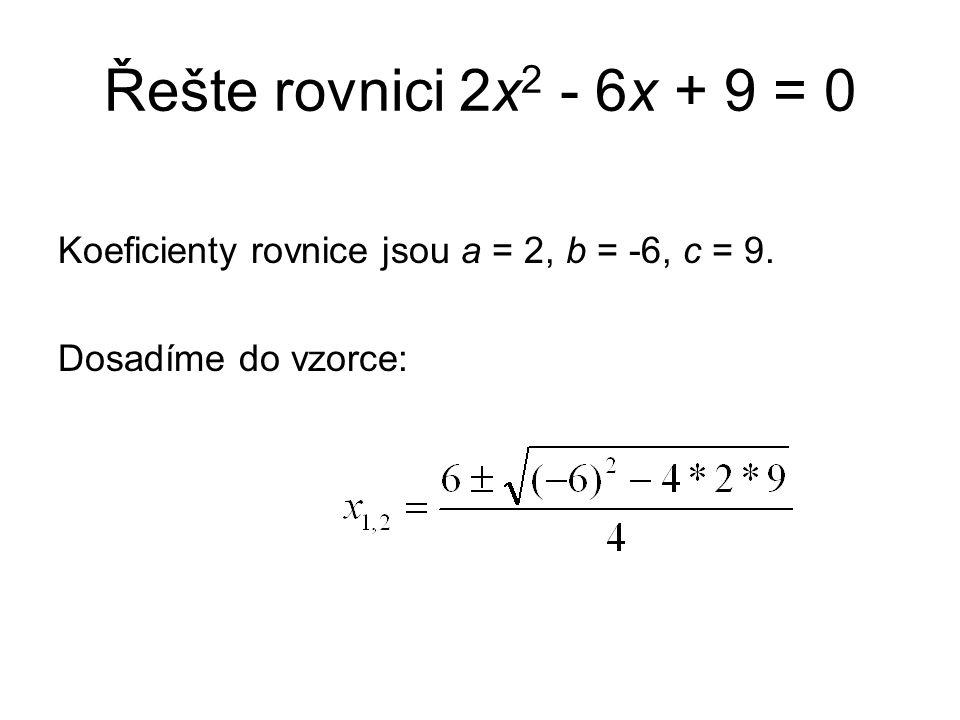 Řešte rovnici 2x 2 - 6x + 9 = 0 Koeficienty rovnice jsou a = 2, b = -6, c = 9. Dosadíme do vzorce: