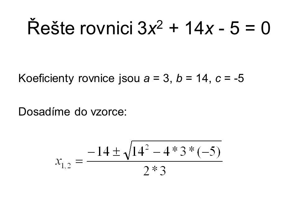 Řešte rovnici 3x 2 + 14x - 5 = 0 Koeficienty rovnice jsou a = 3, b = 14, c = -5 Dosadíme do vzorce: