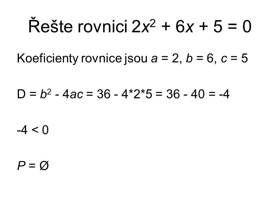 Řešte rovnici 2x 2 + 6x + 5 = 0 Koeficienty rovnice jsou a = 2, b = 6, c = 5 D = b 2 - 4ac = 36 - 4*2*5 = 36 - 40 = -4 -4 < 0 P = Ø