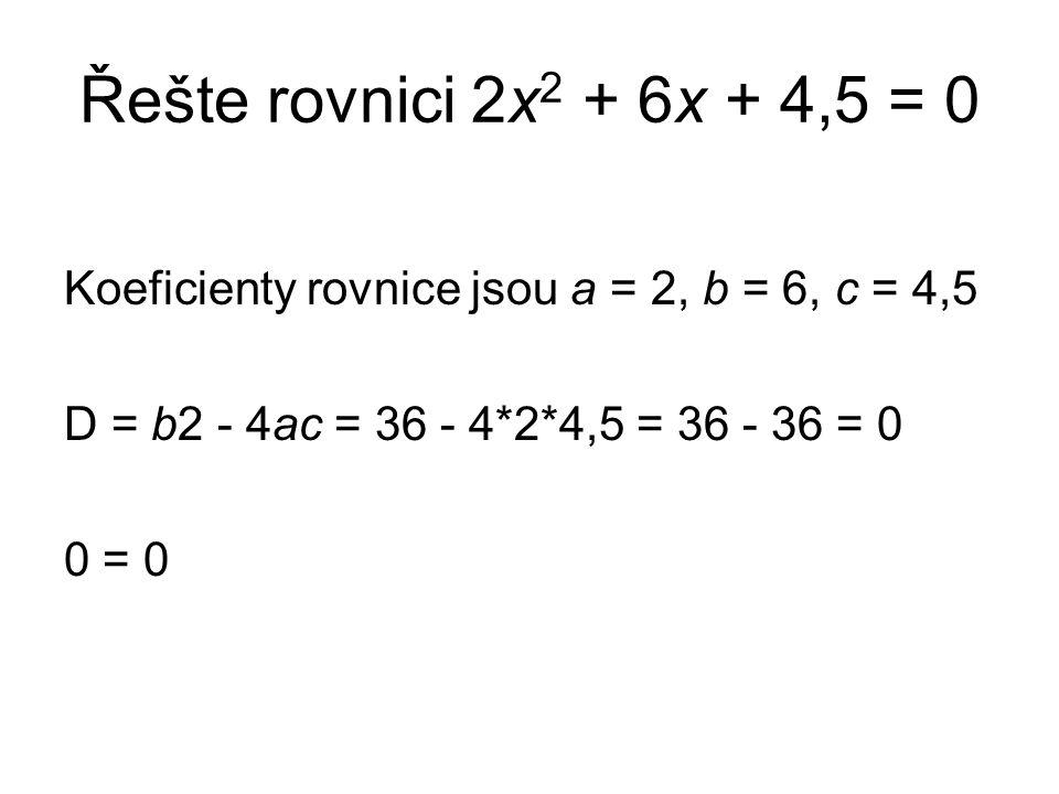Řešte rovnici 2x 2 + 6x + 4,5 = 0 Koeficienty rovnice jsou a = 2, b = 6, c = 4,5 D = b2 - 4ac = 36 - 4*2*4,5 = 36 - 36 = 0 0 = 0