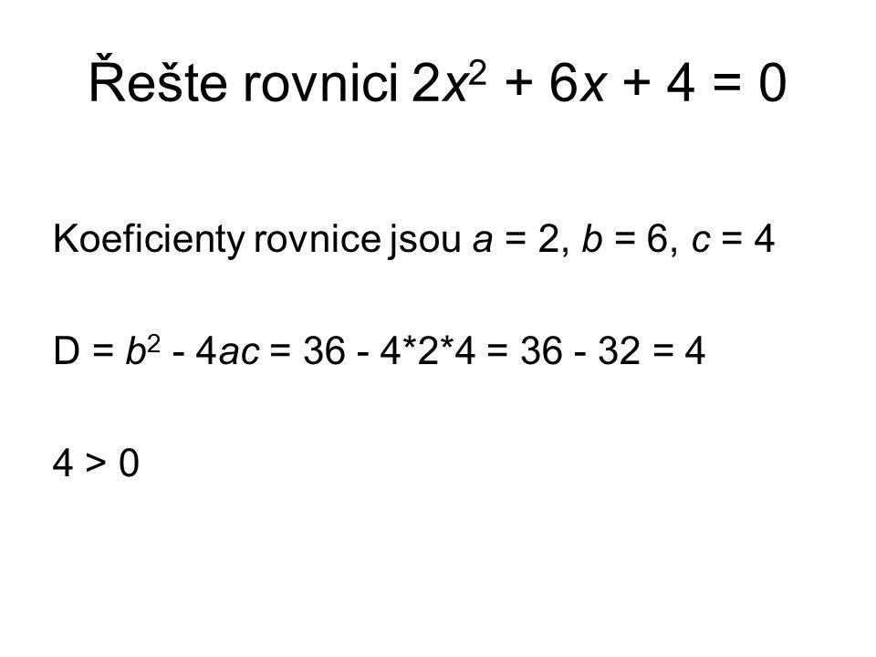 Řešte rovnici 2x 2 + 6x + 4 = 0 Koeficienty rovnice jsou a = 2, b = 6, c = 4 D = b 2 - 4ac = 36 - 4*2*4 = 36 - 32 = 4 4 > 0