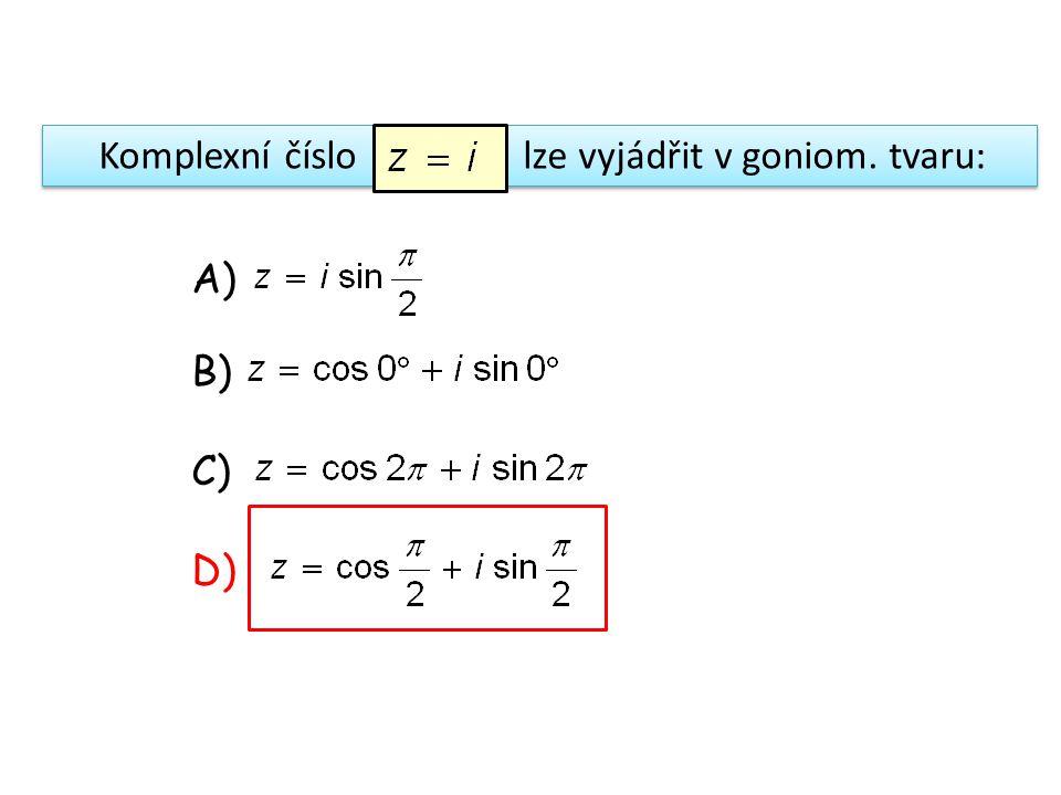 Komplexní číslo lze vyjádřit v goniom. tvaru: A) B) C) D)