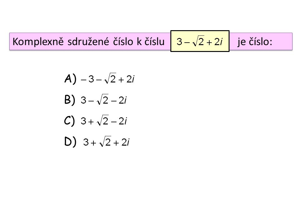 Komplexně sdružené číslo k číslu je číslo: A) B) C) D)