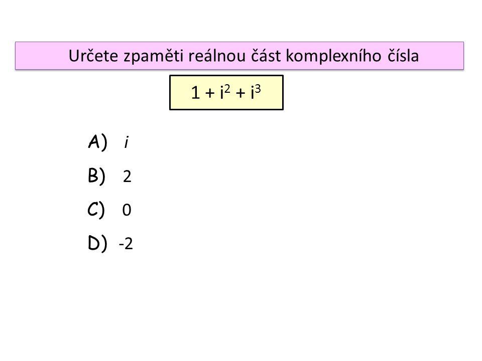 Určete zpaměti reálnou část komplexního čísla 1 + i 2 + i 3 A) i B) 2 C) 0 D) -2