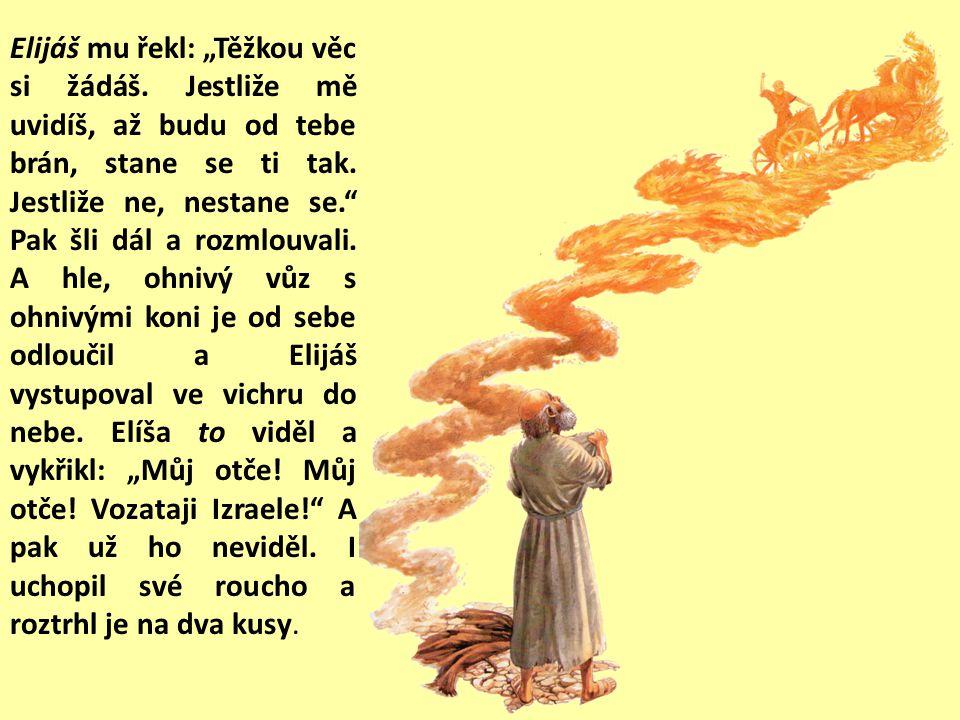 """Tu mu řekl Elijáš: """"Zůstaň zde, protože Hospodin mě posílá k Jordánu. Odvětil: """"Jakože živ je Hospodin a jakože živ jsi ty, neopustím tě. I šli oba spolu."""