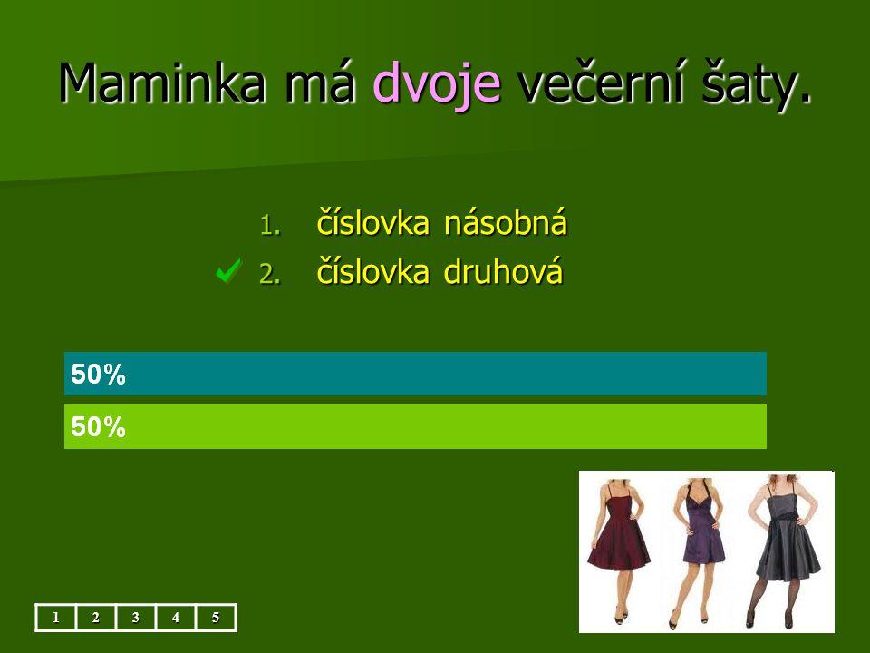 Maminka má dvoje večerní šaty. 12345 1. číslovka násobná 2. číslovka druhová