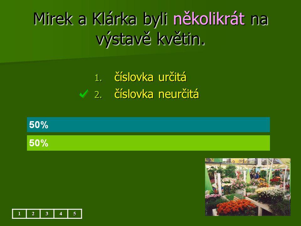 Mirek a Klárka byli několikrát na výstavě květin. 12345 1. číslovka určitá 2. číslovka neurčitá