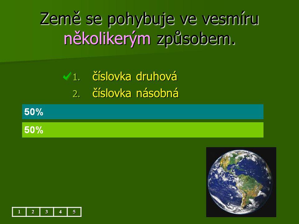 Země se pohybuje ve vesmíru několikerým způsobem. 12345 1. číslovka druhová 2. číslovka násobná