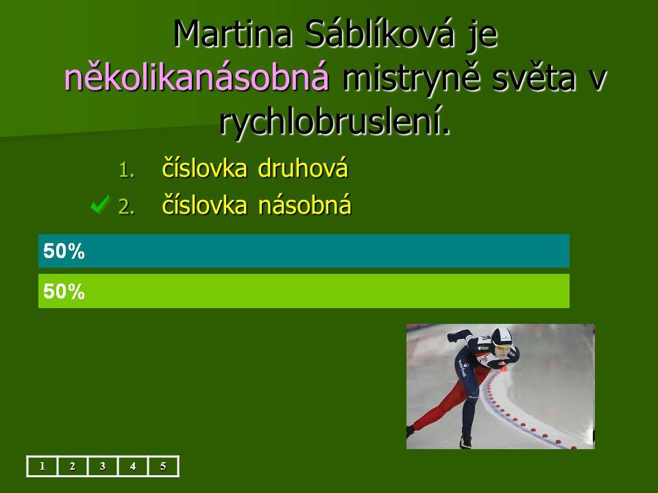 Martina Sáblíková je několikanásobná mistryně světa v rychlobruslení. 12345 1. číslovka druhová 2. číslovka násobná