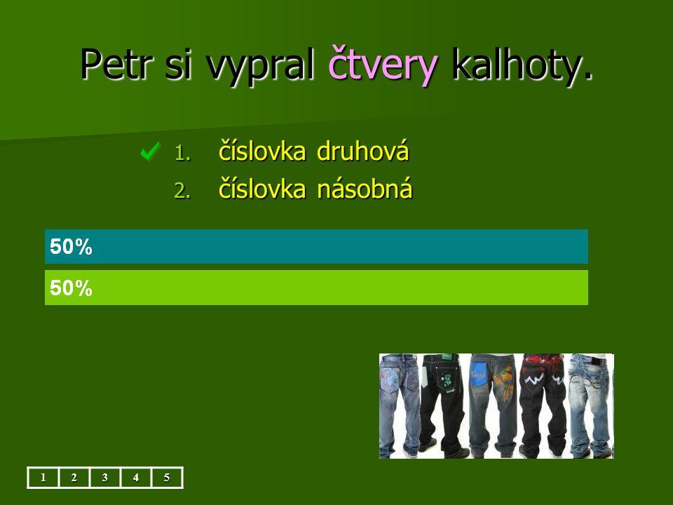 Petr si vypral čtvery kalhoty. 12345 1. číslovka druhová 2. číslovka násobná