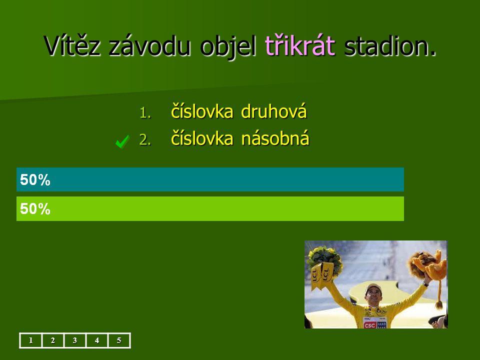 Vítěz závodu objel třikrát stadion. 12345 1. číslovka druhová 2. číslovka násobná