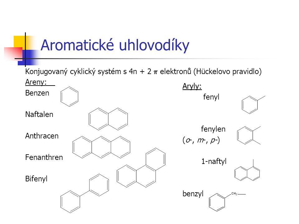 Aromatické uhlovodíky Konjugovaný cyklický systém s 4n + 2  elektronů (Hückelovo pravidlo) Areny: Benzen Naftalen Anthracen Fenanthren Bifenyl Aryly: