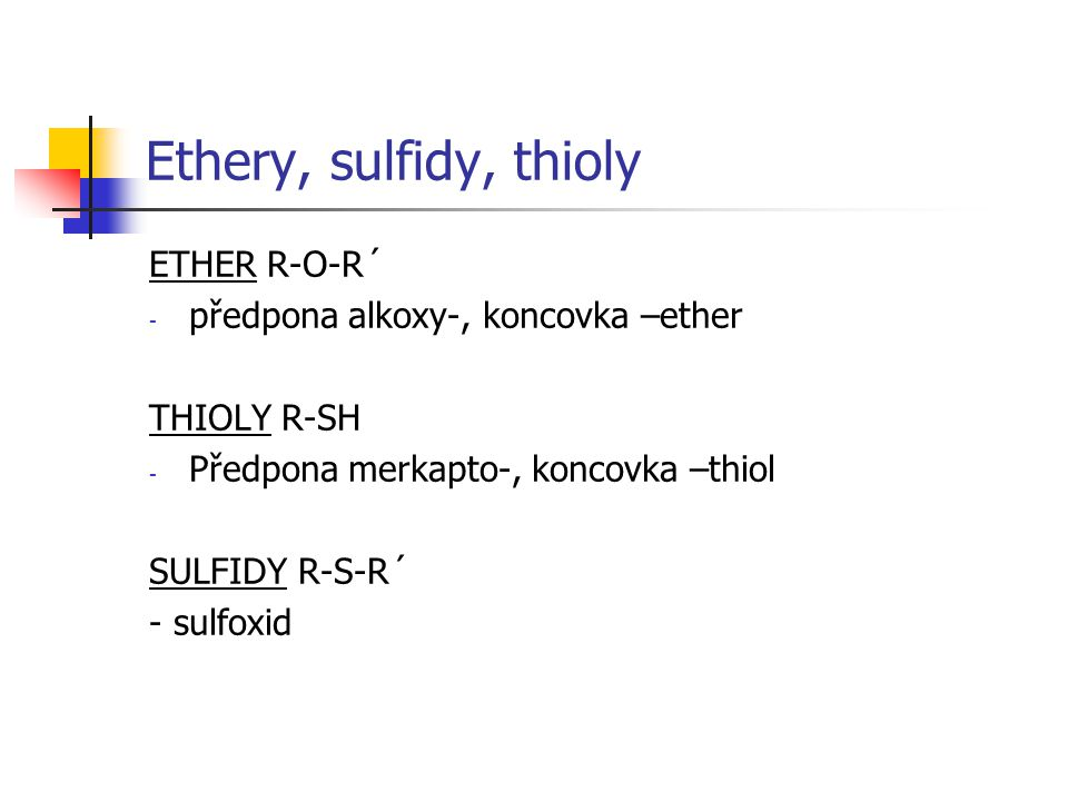Ethery, sulfidy, thioly ETHER R-O-R´ - předpona alkoxy-, koncovka –ether THIOLY R-SH - Předpona merkapto-, koncovka –thiol SULFIDY R-S-R´ - sulfoxid