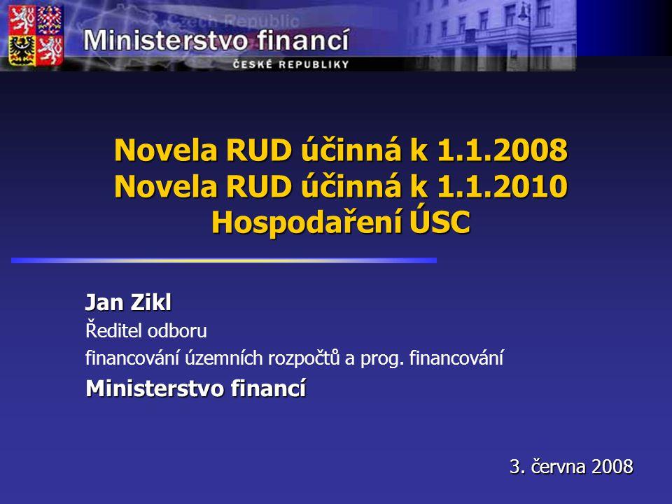 Novela RUD účinná k 1.1.2008 Novela RUD účinná k 1.1.2010 Hospodaření ÚSC Jan Zikl Ředitel odboru financování územních rozpočtů a prog.