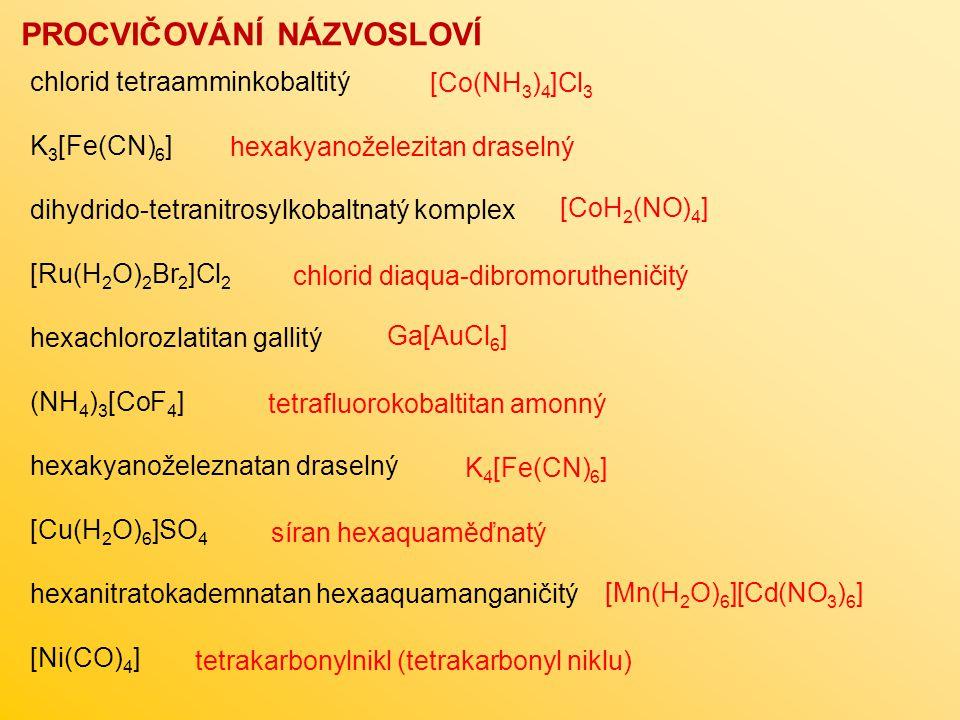 PROCVIČOVÁNÍ NÁZVOSLOVÍ chlorid tetraamminkobaltitý K 3 [Fe(CN) 6 ] dihydrido-tetranitrosylkobaltnatý komplex [Ru(H 2 O) 2 Br 2 ]Cl 2 hexachlorozlatitan gallitý (NH 4 ) 3 [CoF 4 ] hexakyanoželeznatan draselný [Cu(H 2 O) 6 ]SO 4 hexanitratokademnatan hexaaquamanganičitý [Ni(CO) 4 ] [Co(NH 3 ) 4 ]Cl 3 [CoH 2 (NO) 4 ] Ga[AuCl 6 ] K 4 [Fe(CN) 6 ] [Mn(H 2 O) 6 ][Cd(NO 3 ) 6 ] hexakyanoželezitan draselný chlorid diaqua-dibromorutheničitý tetrafluorokobaltitan amonný síran hexaquaměďnatý tetrakarbonylnikl (tetrakarbonyl niklu)