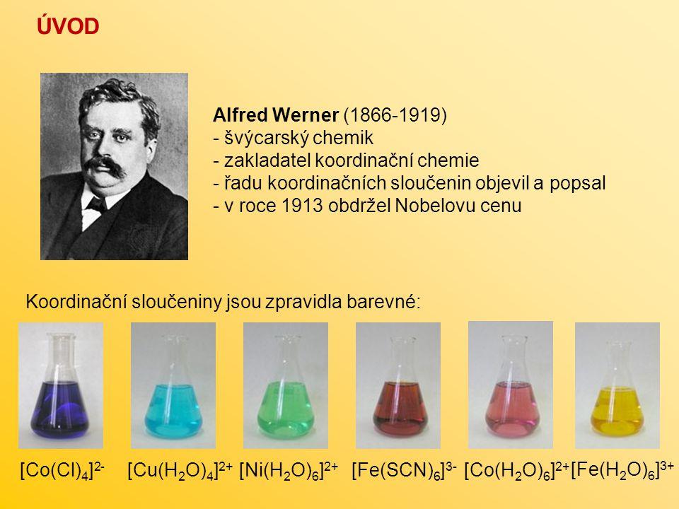 ÚVOD [Cu(H 2 O) 4 ] 2+ [Fe(H 2 O) 6 ] 3+ [Co(Cl) 4 ] 2- [Fe(SCN) 6 ] 3- [Ni(H 2 O) 6 ] 2+ [Co(H 2 O) 6 ] 2+ Alfred Werner (1866-1919) - švýcarský chem