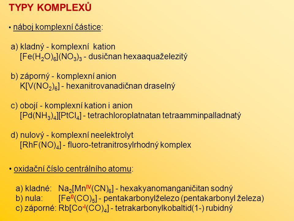 TYPY KOMPLEXŮ náboj komplexní částice: a) kladný - komplexní kation [Fe(H 2 O) 6 ](NO 3 ) 3 - dusičnan hexaaquaželezitý b) záporný - komplexní anion K