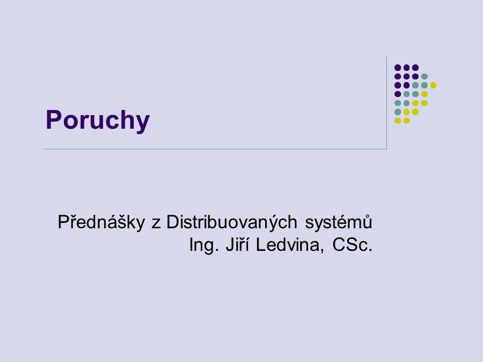 Poruchy Přednášky z Distribuovaných systémů Ing. Jiří Ledvina, CSc.