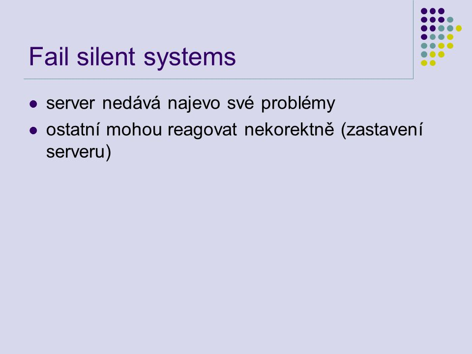 Fail silent systems server nedává najevo své problémy ostatní mohou reagovat nekorektně (zastavení serveru)