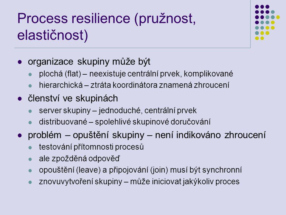 Process resilience (pružnost, elastičnost) organizace skupiny může být plochá (flat) – neexistuje centrální prvek, komplikované hierarchická – ztráta koordinátora znamená zhroucení členství ve skupinách server skupiny – jednoduché, centrální prvek distribuované – spolehlivé skupinové doručování problém – opuštění skupiny – není indikováno zhroucení testování přítomnosti procesů ale zpožděná odpověď opouštění (leave) a připojování (join) musí být synchronní znovuvytvoření skupiny – může iniciovat jakýkoliv proces