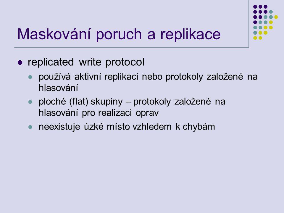 Maskování poruch a replikace replicated write protocol používá aktivní replikaci nebo protokoly založené na hlasování ploché (flat) skupiny – protokoly založené na hlasování pro realizaci oprav neexistuje úzké místo vzhledem k chybám