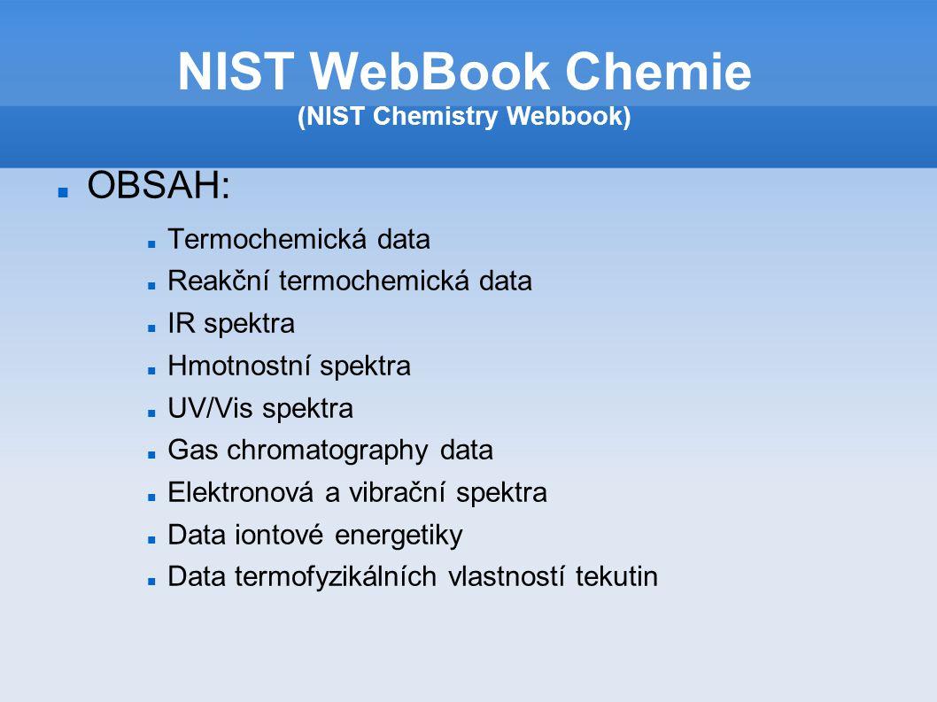 OBSAH: Termochemická data Reakční termochemická data IR spektra Hmotnostní spektra UV/Vis spektra Gas chromatography data Elektronová a vibrační spektra Data iontové energetiky Data termofyzikálních vlastností tekutin NIST WebBook Chemie (NIST Chemistry Webbook)