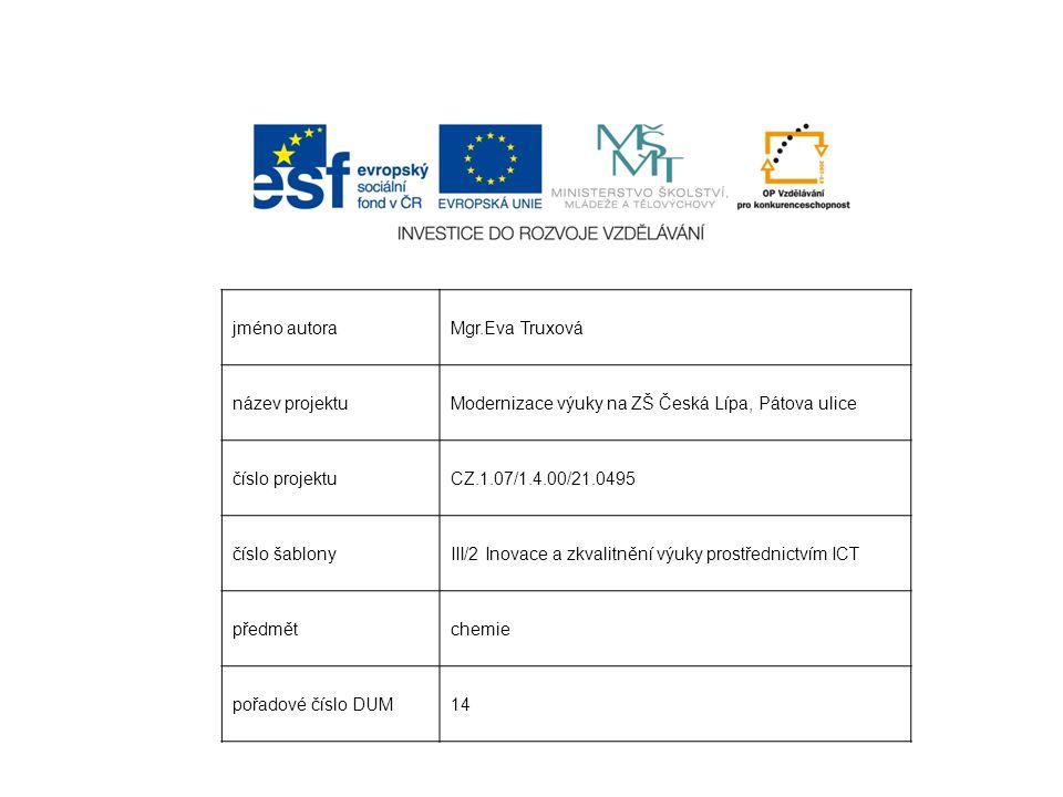 jméno autoraMgr.Eva Truxová název projektuModernizace výuky na ZŠ Česká Lípa, Pátova ulice číslo projektuCZ.1.07/1.4.00/21.0495 číslo šablonyIII/2 Inovace a zkvalitnění výuky prostřednictvím ICT předmětchemie pořadové číslo DUM14