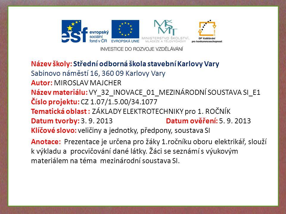 Název školy: Střední odborná škola stavební Karlovy Vary Sabinovo náměstí 16, 360 09 Karlovy Vary Autor: MIROSLAV MAJCHER Název materiálu: VY_32_INOVACE_01_MEZINÁRODNÍ SOUSTAVA SI_E1 Číslo projektu: CZ 1.07/1.5.00/34.1077 Tematická oblast : ZÁKLADY ELEKTROTECHNIKY pro 1.