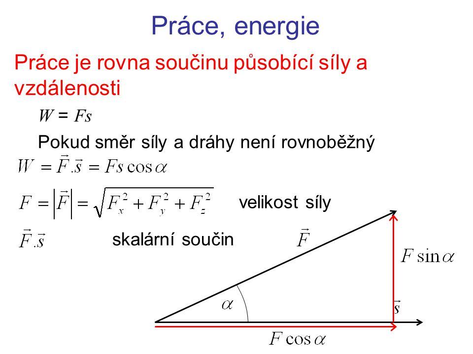 Práce, energie Práce je rovna součinu působící síly a vzdálenosti W = Fs Pokud směr síly a dráhy není rovnoběžný skalární součin velikost síly