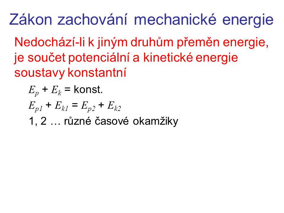 Zákon zachování mechanické energie Nedochází-li k jiným druhům přeměn energie, je součet potenciální a kinetické energie soustavy konstantní E p + E k