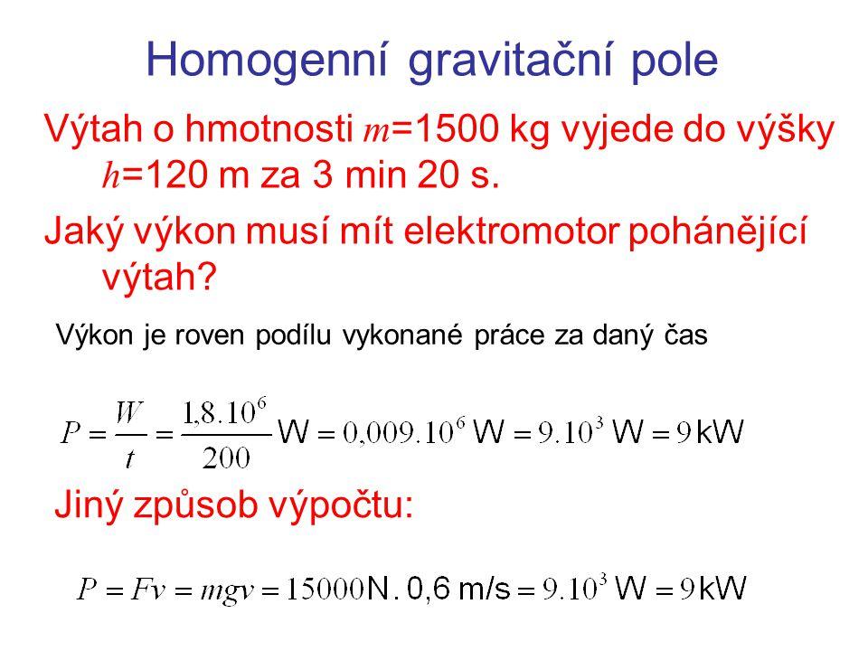 Homogenní gravitační pole Výtah o hmotnosti m =1500 kg vyjede do výšky h =120 m za 3 min 20 s. Jaký výkon musí mít elektromotor pohánějící výtah? Výko