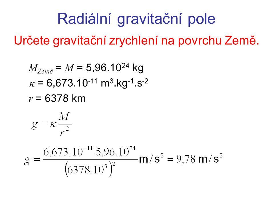 Radiální gravitační pole Určete gravitační zrychlení na povrchu Země. M Země = M = 5,96.10 24 kg  = 6,673.10 -11 m 3.kg -1.s -2 r = 6378 km