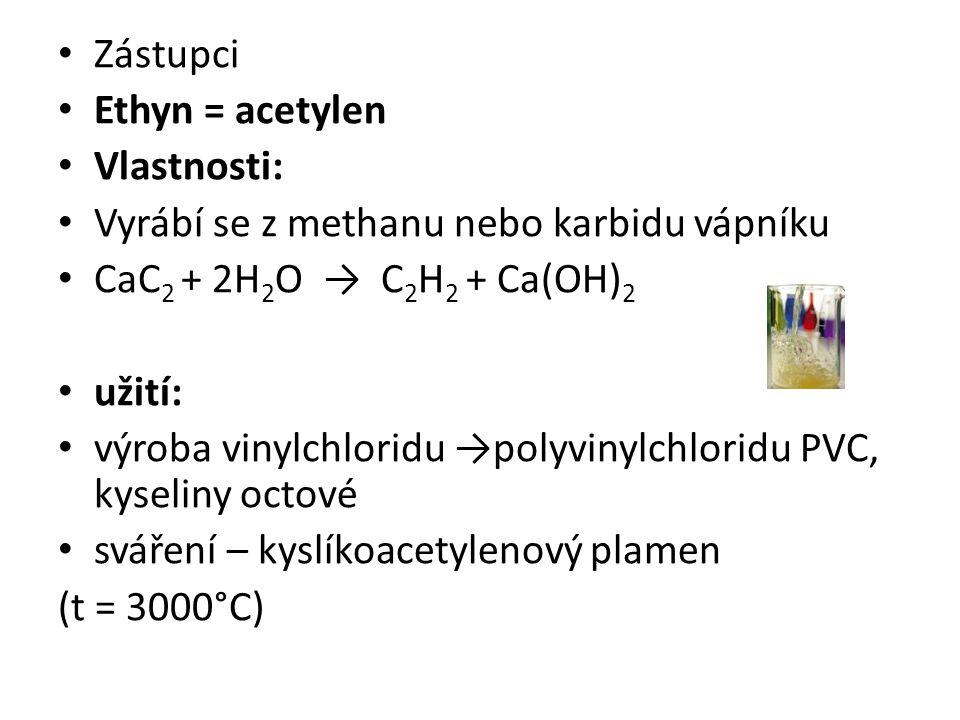 Zástupci Ethyn = acetylen Vlastnosti: Vyrábí se z methanu nebo karbidu vápníku CaC 2 + 2H 2 O → C 2 H 2 + Ca(OH) 2 užití: výroba vinylchloridu →polyvinylchloridu PVC, kyseliny octové sváření – kyslíkoacetylenový plamen (t = 3000°C)