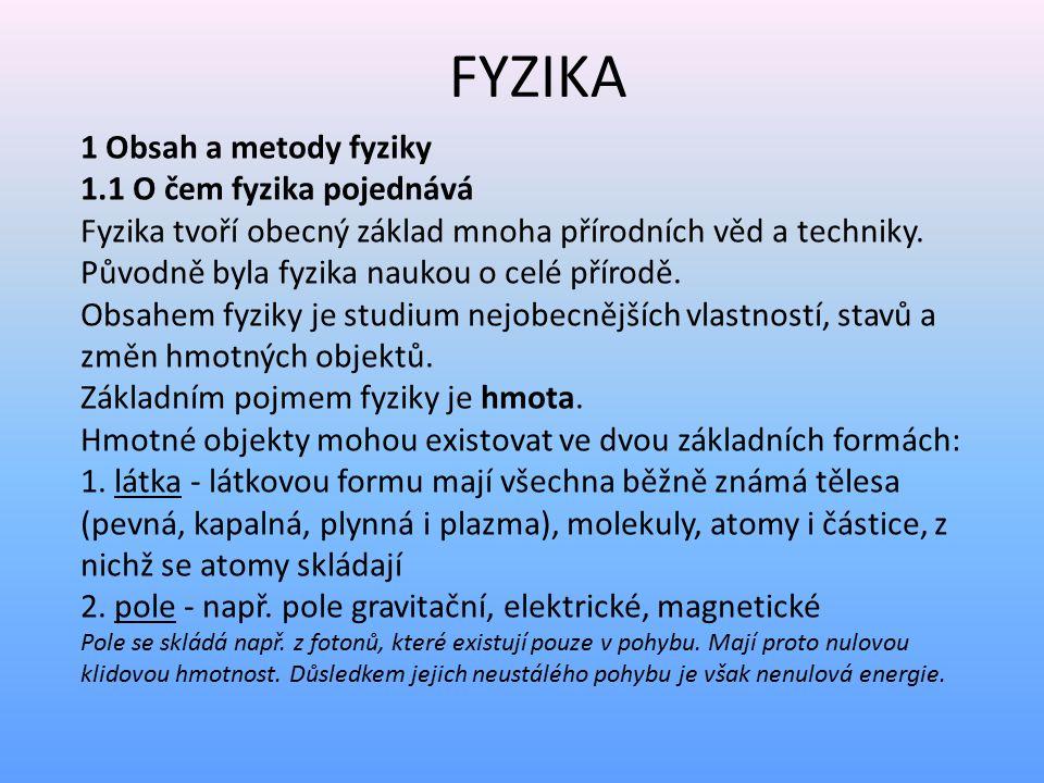 FYZIKA 1 Obsah a metody fyziky 1.1 O čem fyzika pojednává Fyzika tvoří obecný základ mnoha přírodních věd a techniky. Původně byla fyzika naukou o cel