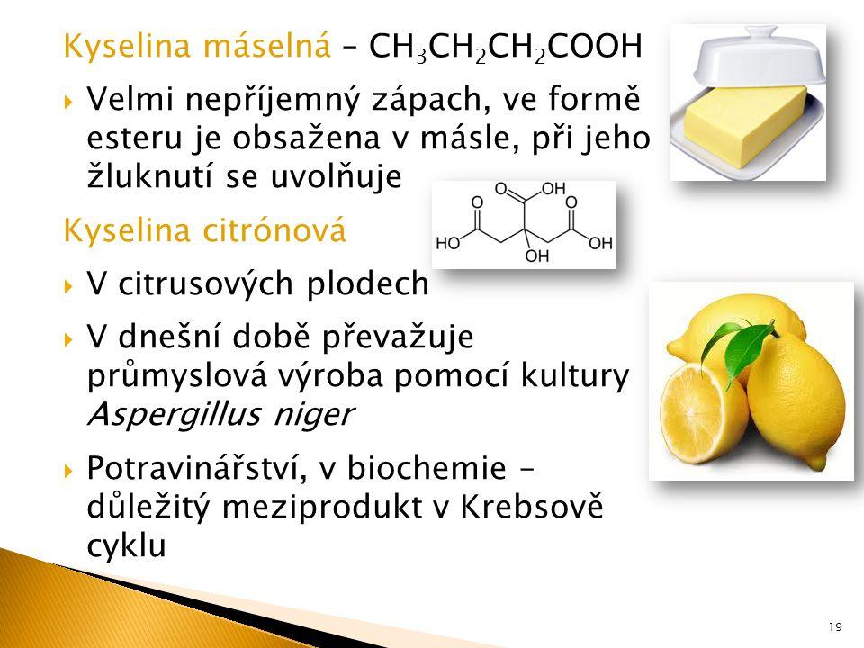 Kyselina máselná – CH 3 CH 2 CH 2 COOH  Velmi nepříjemný zápach, ve formě esteru je obsažena v másle, při jeho žluknutí se uvolňuje Kyselina citrónová  V citrusových plodech  V dnešní době převažuje průmyslová výroba pomocí kultury Aspergillus niger  Potravinářství, v biochemie – důležitý meziprodukt v Krebsově cyklu 19