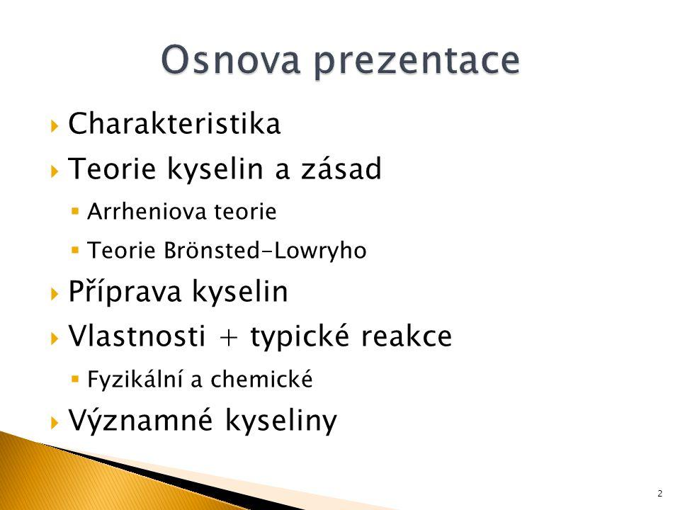  Charakteristika  Teorie kyselin a zásad  Arrheniova teorie  Teorie Brönsted-Lowryho  Příprava kyselin  Vlastnosti + typické reakce  Fyzikální a chemické  Významné kyseliny 2