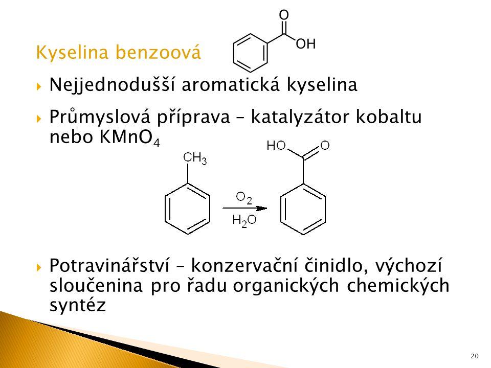 Kyselina benzoová  Nejjednodušší aromatická kyselina  Průmyslová příprava – katalyzátor kobaltu nebo KMnO 4  Potravinářství – konzervační činidlo, výchozí sloučenina pro řadu organických chemických syntéz 20