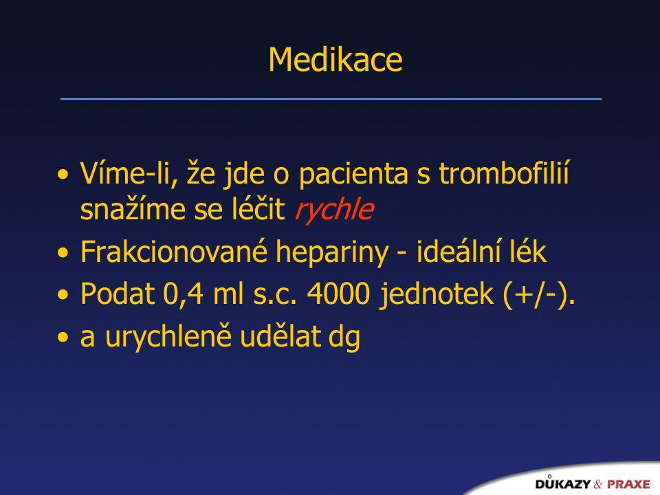 Medikace Víme-li, že jde o pacienta s trombofilií snažíme se léčit rychle Frakcionované hepariny - ideální lék Podat 0,4 ml s.c.
