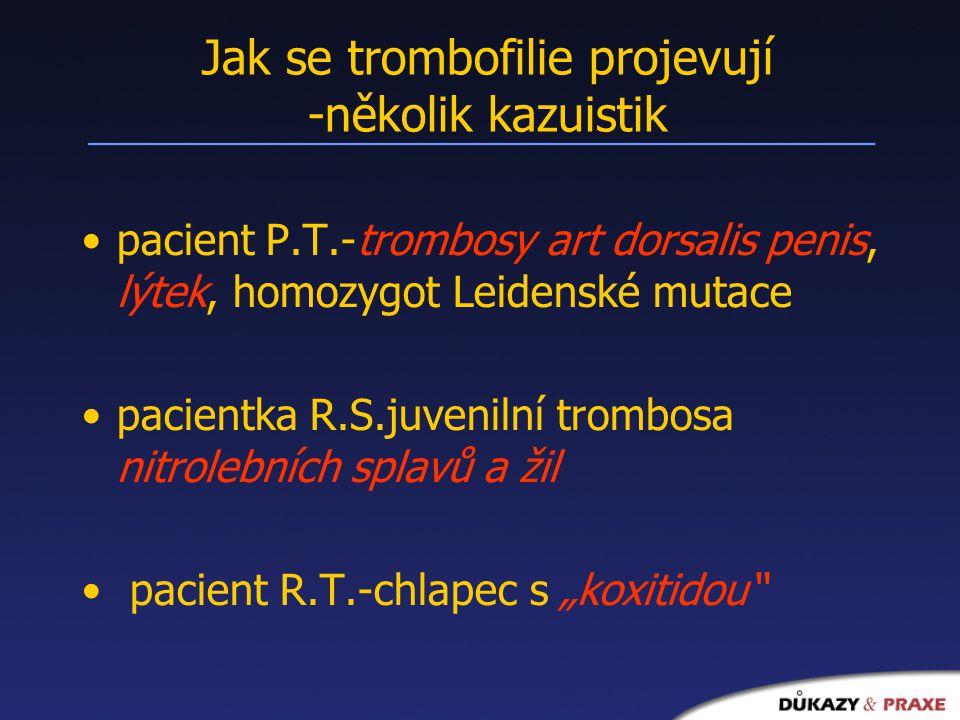 """Jak se trombofilie projevují -několik kazuistik pacient P.T.-trombosy art dorsalis penis, lýtek, homozygot Leidenské mutace pacientka R.S.juvenilní trombosa nitrolebních splavů a žil pacient R.T.-chlapec s """"koxitidou"""