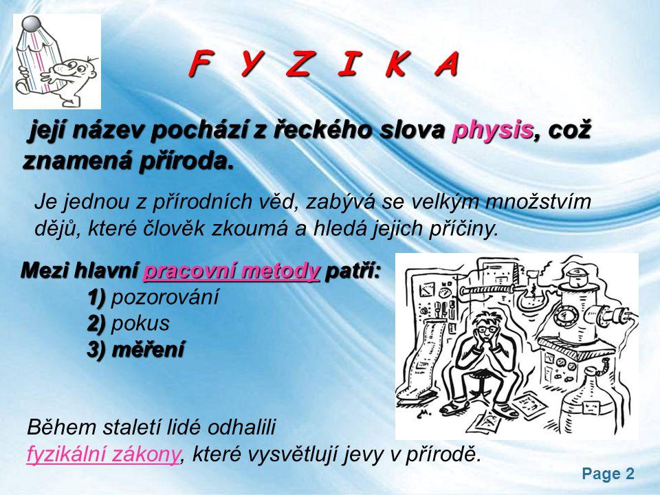 Page 2 F Y Z I K A F Y Z I K A její název pochází z řeckého slova physis, což znamená příroda. Je jednou z přírodních věd, zabývá se velkým množstvím